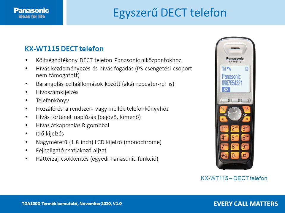 EVERY CALL MATTERS TDA100D Termék bemutató, November 2010, V1.0 KX-WT115 – DECT telefon Egyszerű DECT telefon Költséghatékony DECT telefon Panasonic alközpontokhoz Hívás kezdeményezés és hívás fogadás (PS csengetési csoport nem támogatott) Barangolás cellaállomások között (akár repeater-rel is) Hívószámkijelzés Telefonkönyv Hozzáférés a rendszer- vagy mellék telefonkönyvhöz Hívás történet naplózás (bejövő, kimenő) Hívás átkapcsolás R gombbal Idő kijelzés Nagyméretű (1.8 inch) LCD kijelző (monochrome) Fejhallgató csatlakozó aljzat Háttérzaj csökkentés (egyedi Panasonic funkció) KX-WT115 DECT telefon