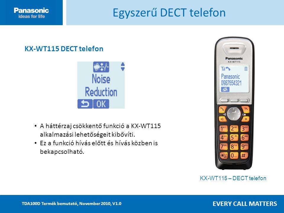 EVERY CALL MATTERS TDA100D Termék bemutató, November 2010, V1.0 Egyszerű DECT telefon KX-WT115 DECT telefon A háttérzaj csökkentő funkció a KX-WT115 alkalmazási lehetőségeit kibővíti.