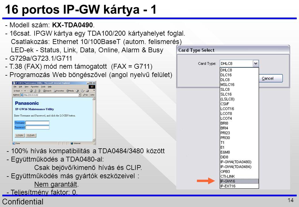 Confidential 14 16 portos IP-GW kártya - 1 - Modell szám: KX-TDA0490. - 16csat. IPGW kártya egy TDA100/200 kártyahelyet foglal. Csatlakozás: Ethernet