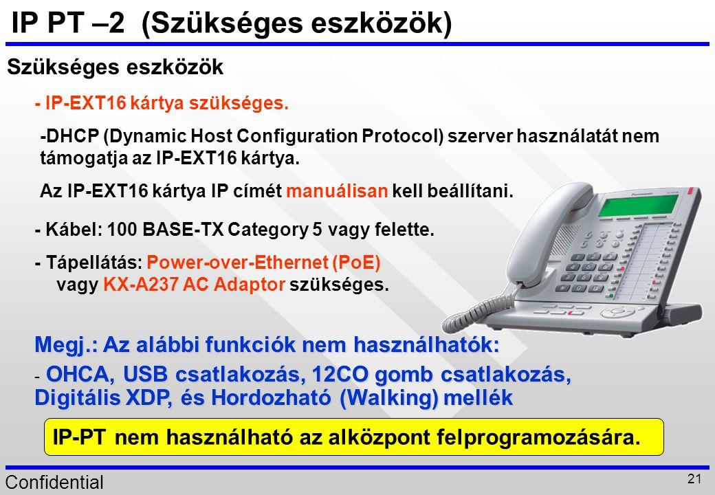 Confidential 21 IP PT –2 (Szükséges eszközök) -DHCP (Dynamic Host Configuration Protocol) szerver használatát nem támogatja az IP-EXT16 kártya. Megj.: