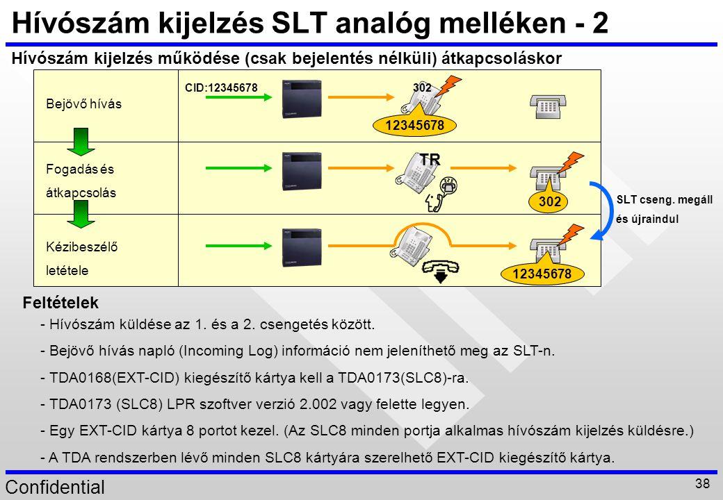 Confidential 38 Bejövő hívás Fogadás és átkapcsolás Kézibeszélő letétele 302 Hívószám kijelzés SLT analóg melléken - 2 Hívószám kijelzés működése (csa