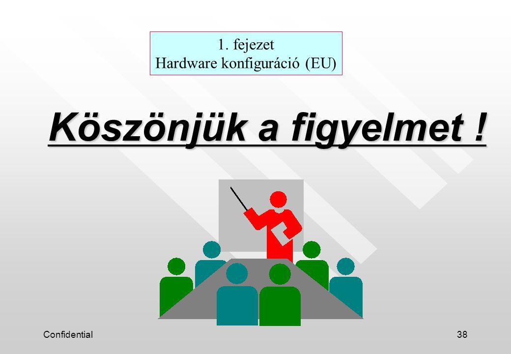 Confidential38 Köszönjük a figyelmet ! 1. fejezet Hardware konfiguráció (EU)