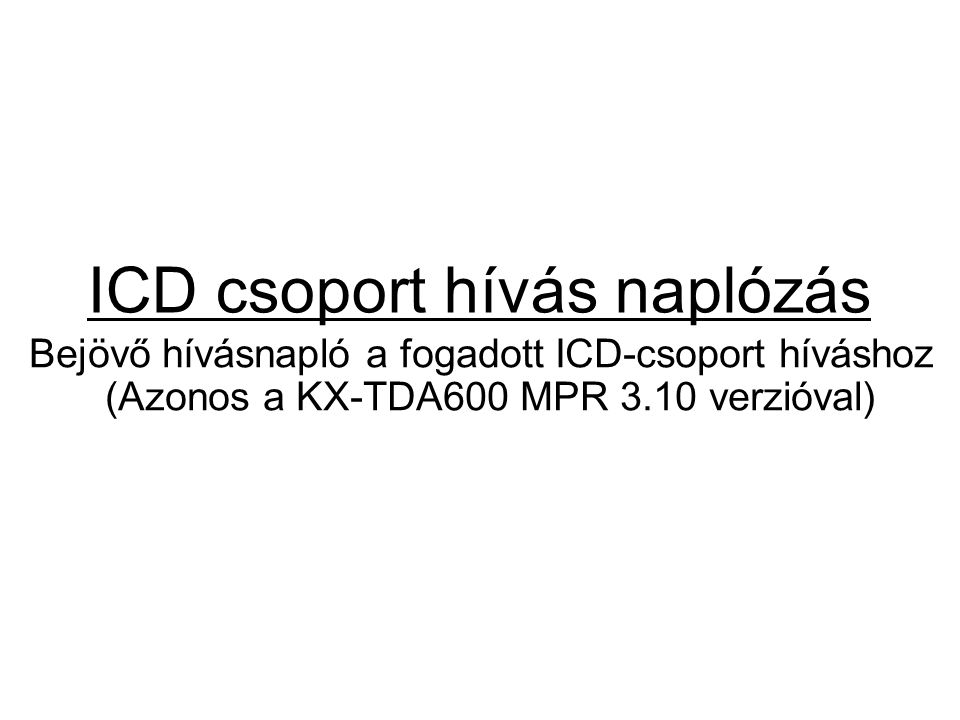 ICD csoport hívás naplózás Bejövő hívásnapló a fogadott ICD-csoport híváshoz (Azonos a KX-TDA600 MPR 3.10 verzióval)