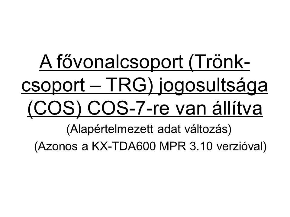 A fővonalcsoport (Trönk- csoport – TRG) jogosultsága (COS) COS-7-re van állítva (Alapértelmezett adat változás) (Azonos a KX-TDA600 MPR 3.10 verzióval