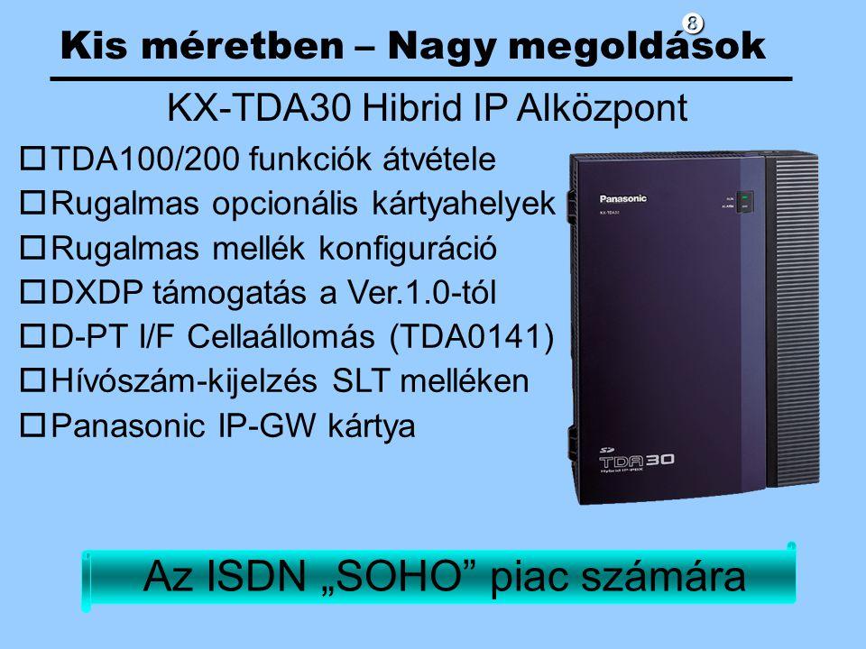 """Kis méretben – Nagy megoldások KX-TDA30 Hibrid IP Alközpont oTDA100/200 funkciók átvétele oRugalmas opcionális kártyahelyek oRugalmas mellék konfiguráció oDXDP támogatás a Ver.1.0-tól oD-PT I/F Cellaállomás (TDA0141) oHívószám-kijelzés SLT melléken oPanasonic IP-GW kártya Az ISDN """"SOHO piac számára"""