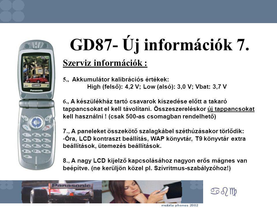 abc GD87- Új információk 7. Szerviz információk : 5., Akkumulátor kalibrációs értékek: High (felső): 4,2 V; Low (alsó): 3,0 V; Vbat: 3,7 V 6., A készü