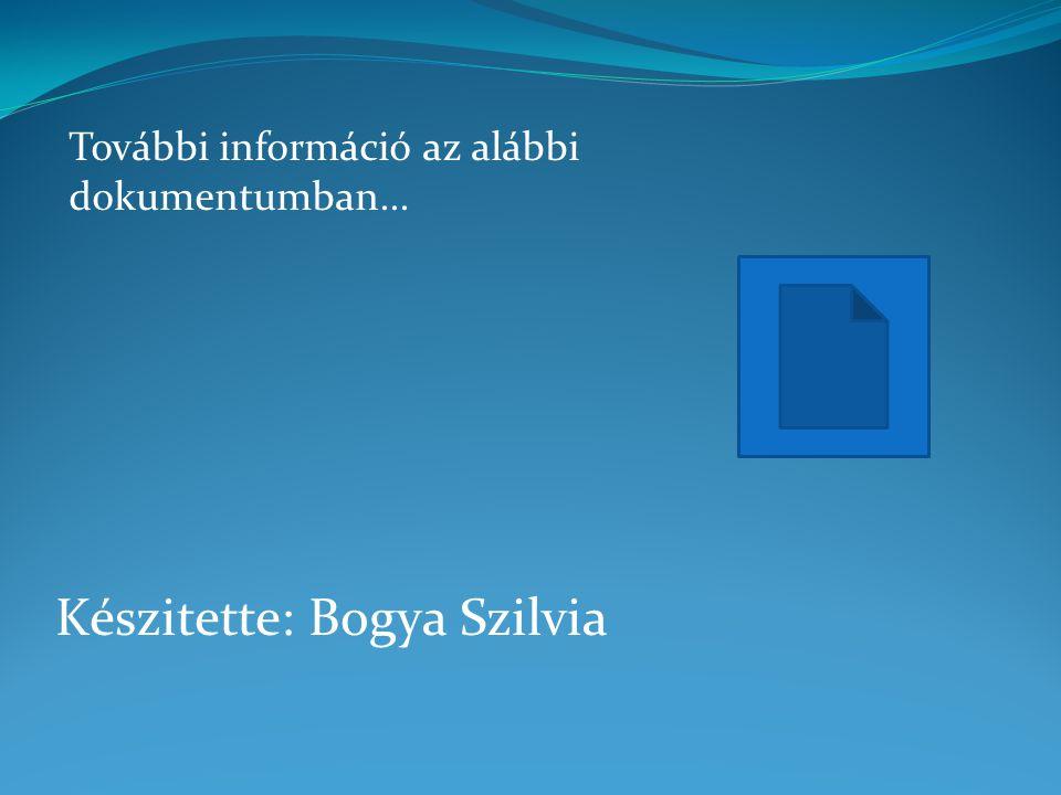 Készitette: Bogya Szilvia További információ az alábbi dokumentumban...