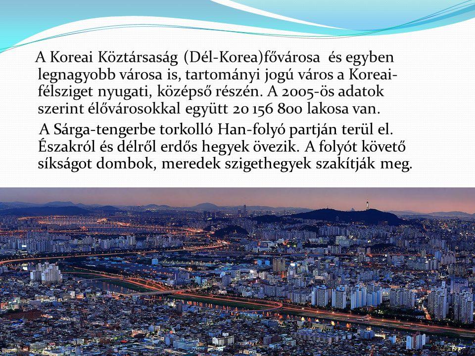 A Koreai Köztársaság (Dél-Korea)fővárosa és egyben legnagyobb városa is, tartományi jogú város a Koreai- félsziget nyugati, középső részén. A 2005-ös