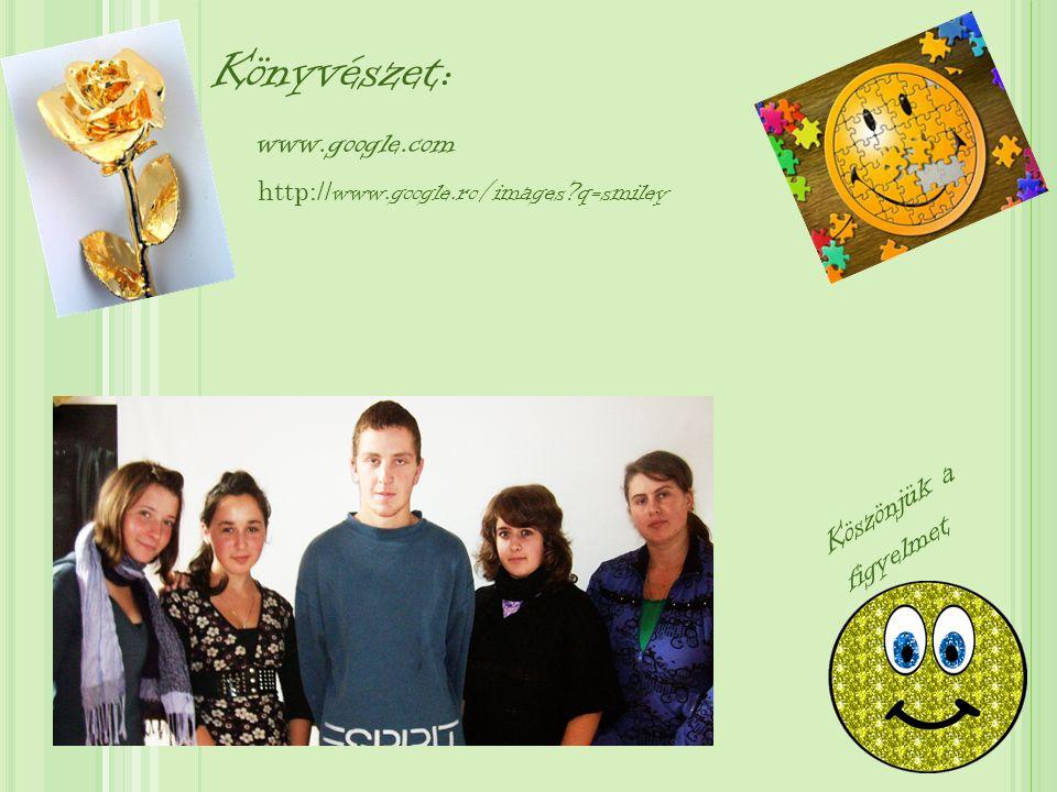 Könyvészet: www.google.com Köszönjük a figyelmet http:// www.google.ro/images?q=smiley