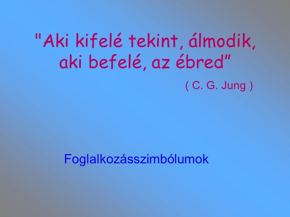 Aki kifelé tekint, álmodik, aki befelé, az ébred ( C. G. Jung ) Foglalkozásszimbólumok