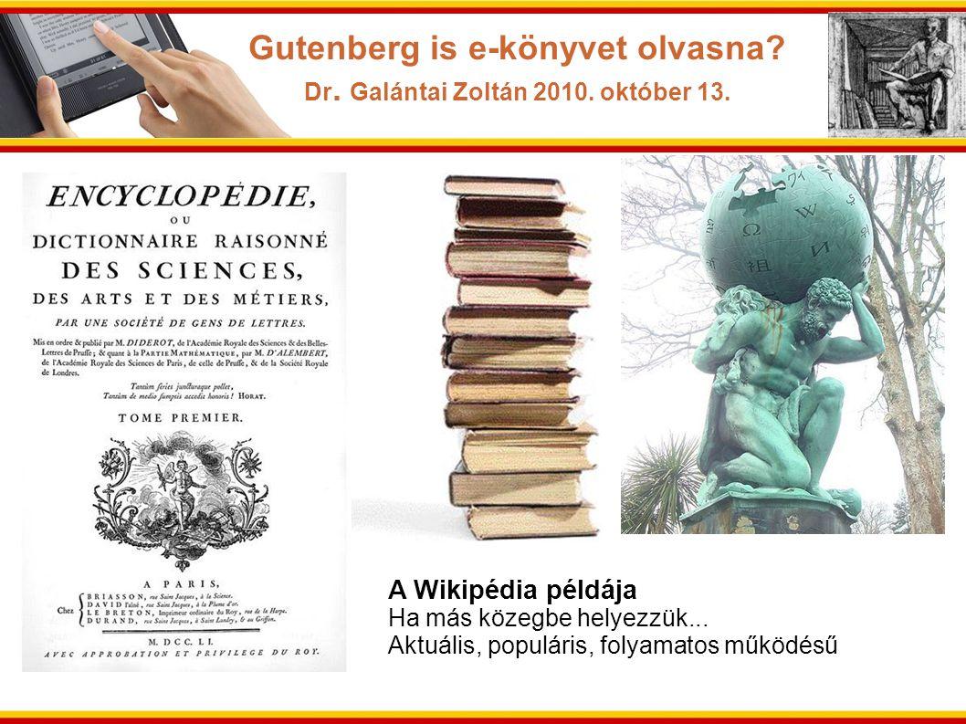 A Wikipédia példája Ha más közegbe helyezzük... Aktuális, populáris, folyamatos működésű Gutenberg is e-könyvet olvasna? Dr. Galántai Zoltán 2010. okt