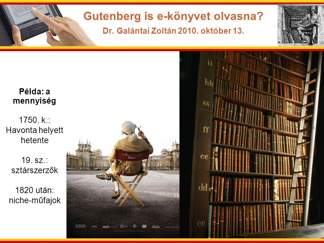 Példa: a mennyiség 1750. k.: Havonta helyett hetente 19. sz.: sztárszerzők 1820 után: niche-műfajok Gutenberg is e-könyvet olvasna? Dr. Galántai Zoltá
