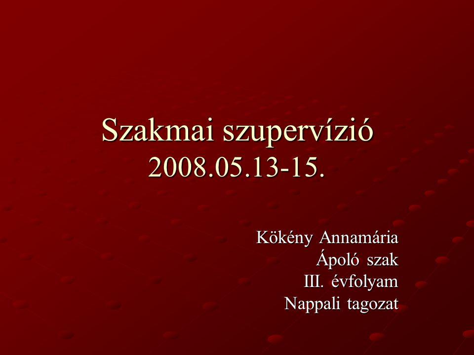 Szakmai szupervízió 2008.05.13-15. Kökény Annamária Ápoló szak III. évfolyam Nappali tagozat