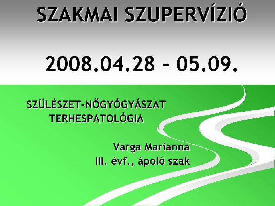 SZAKMAI SZUPERVÍZIÓ 2008.04.28 – 05.09. SZÜLÉSZET-NŐGYÓGYÁSZATTERHESPATOLÓGIA Varga Marianna III. évf., ápoló szak