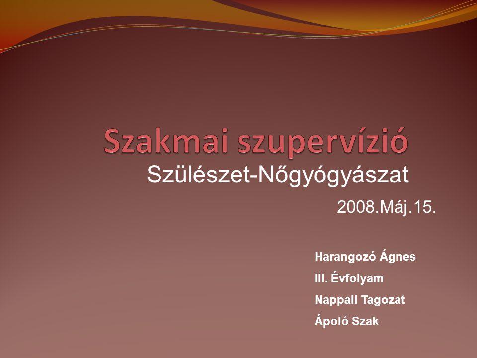 2008.Máj.15. Harangozó Ágnes III. Évfolyam Nappali Tagozat Ápoló Szak Szülészet-Nőgyógyászat