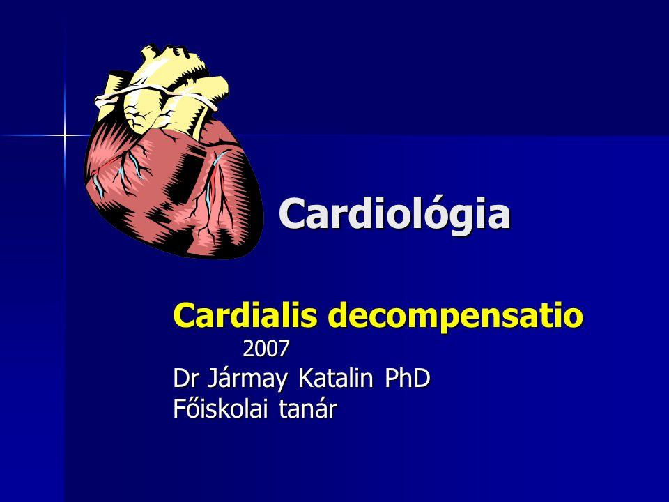 Cardiológia Cardialis decompensatio 2007 2007 Dr Jármay Katalin PhD Főiskolai tanár