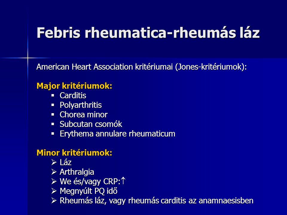 Febris rheumatica-rheumás láz American Heart Association kritériumai (Jones-kritériumok): Major kritériumok:  Carditis  Polyarthritis  Chorea minor