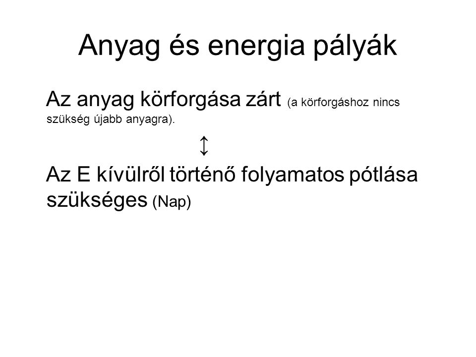 Anyag és energia pályák Az anyag körforgása zárt (a körforgáshoz nincs szükség újabb anyagra). ↕ Az E kívülről történő folyamatos pótlása szükséges (N