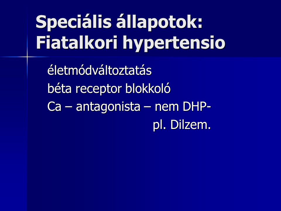 Speciális állapotok: Fiatalkori hypertensio életmódváltoztatás életmódváltoztatás béta receptor blokkoló béta receptor blokkoló Ca – antagonista – nem