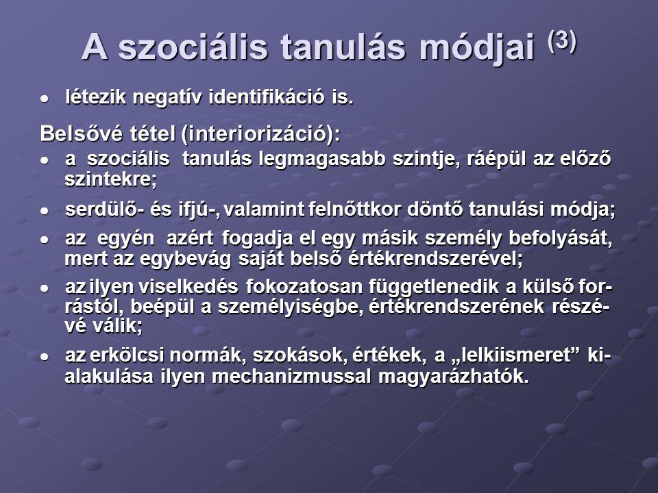 A szociális tanulás módjai (3)  létezik negatív identifikáció is. Belsővé tétel (interiorizáció):  a szociális tanulás legmagasabb szintje, ráépül a