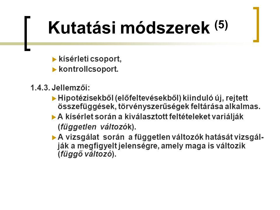 Kutatási módszerek (5)  kísérleti csoport,  kontrollcsoport. 1.4.3. Jellemzői:  Hipotézisekből (előfeltevésekből) kiinduló új, rejtett összefüggése