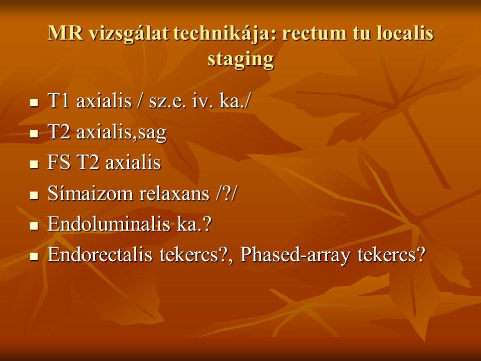 MR vizsgálat technikája: rectum tu localis staging T1 axialis / sz.e. iv. ka./ T1 axialis / sz.e. iv. ka./ T2 axialis,sag T2 axialis,sag FS T2 axialis