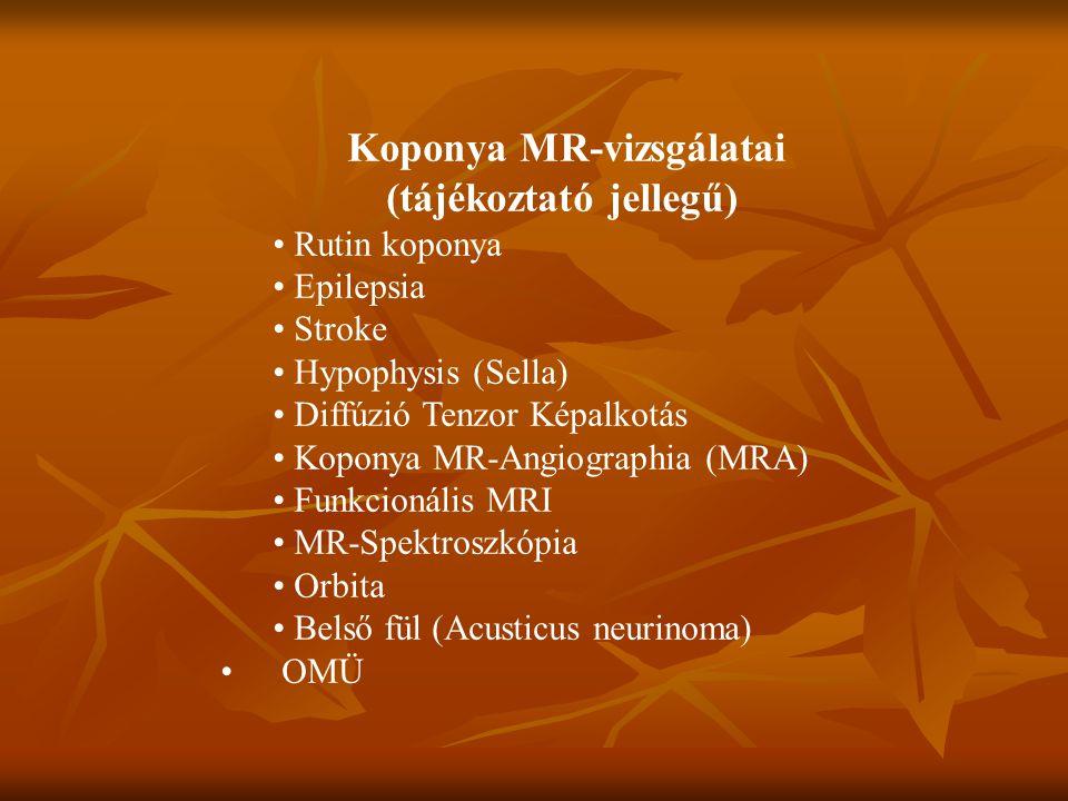Koponya MR-vizsgálatai (tájékoztató jellegű) Rutin koponya Epilepsia Stroke Hypophysis (Sella) Diffúzió Tenzor Képalkotás Koponya MR-Angiographia (MRA) Funkcionális MRI MR-Spektroszkópia Orbita Belső fül (Acusticus neurinoma) OMÜ