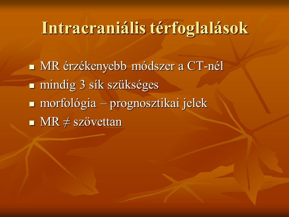 MR érzékenyebb módszer a CT-nél MR érzékenyebb módszer a CT-nél mindig 3 sík szükséges mindig 3 sík szükséges morfológia – prognosztikai jelek morfológia – prognosztikai jelek MR ≠ szövettan MR ≠ szövettan Intracraniális térfoglalások