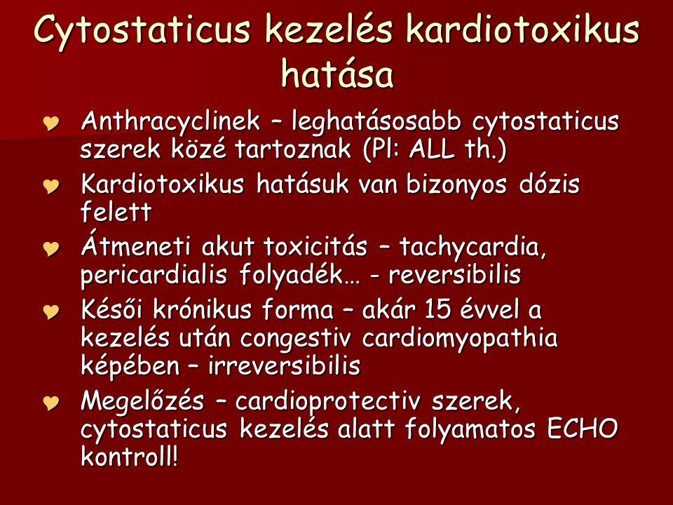 Cytostaticus kezelés kardiotoxikus hatása  Anthracyclinek – leghatásosabb cytostaticus szerek közé tartoznak (Pl: ALL th.)  Kardiotoxikus hatásuk va