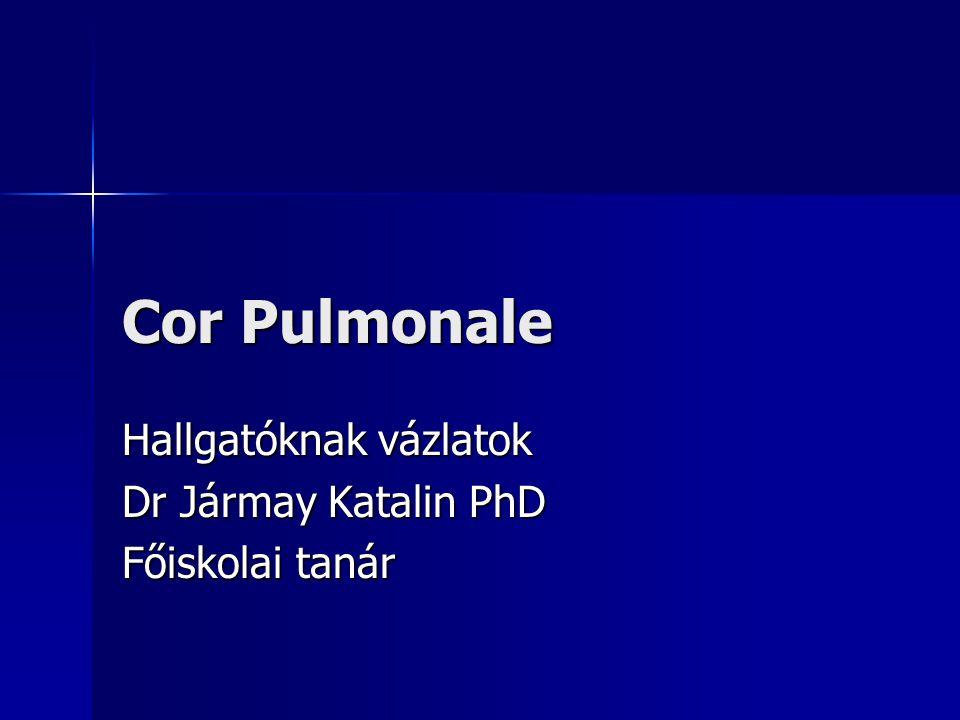 Cor pulmonale Definició: (American Thoracic Society) a jobb kamra hypertrophiája és/vagy dilatációja a tüdő pulmonális hypertoniával járó szerkezeti, működési, vagy keringési zavar következtében.