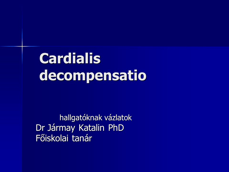Cardialis decompensatio hallgatóknak vázlatok hallgatóknak vázlatok Dr Jármay Katalin PhD Főiskolai tanár