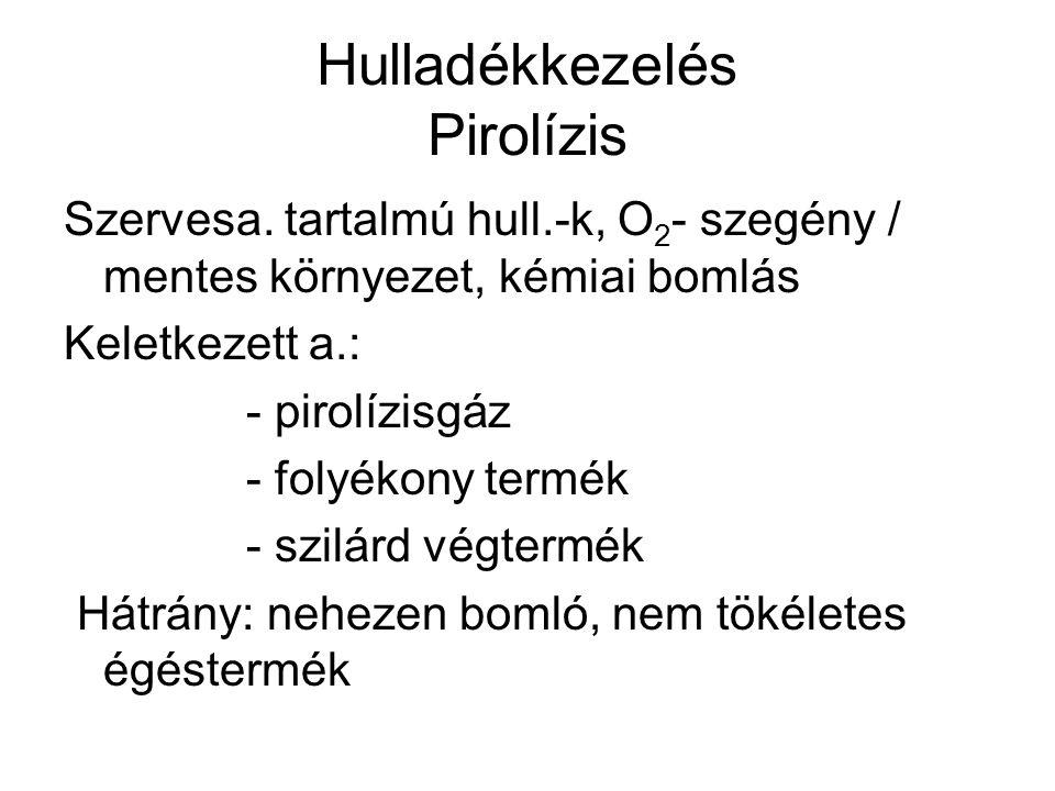 Hulladékkezelés Pirolízis Szervesa. tartalmú hull.-k, O 2 - szegény / mentes környezet, kémiai bomlás Keletkezett a.: - pirolízisgáz - folyékony termé