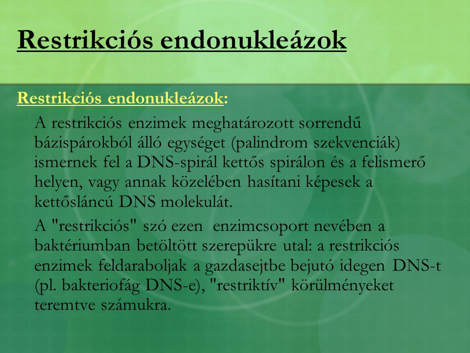 Restrikciós endonukleázok Restrikciós endonukleázok: A restrikciós enzimek meghatározott sorrendű bázispárokból álló egységet (palindrom szekvenciák) ismernek fel a DNS-spirál kettős spirálon és a felismerő helyen, vagy annak közelében hasítani képesek a kettősláncú DNS molekulát.
