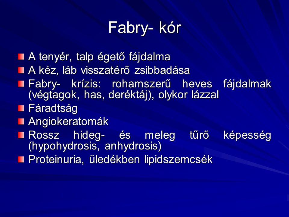 Fabry- kór A tenyér, talp égető fájdalma A kéz, láb visszatérő zsibbadása Fabry- krízis: rohamszerű heves fájdalmak (végtagok, has, deréktáj), olykor
