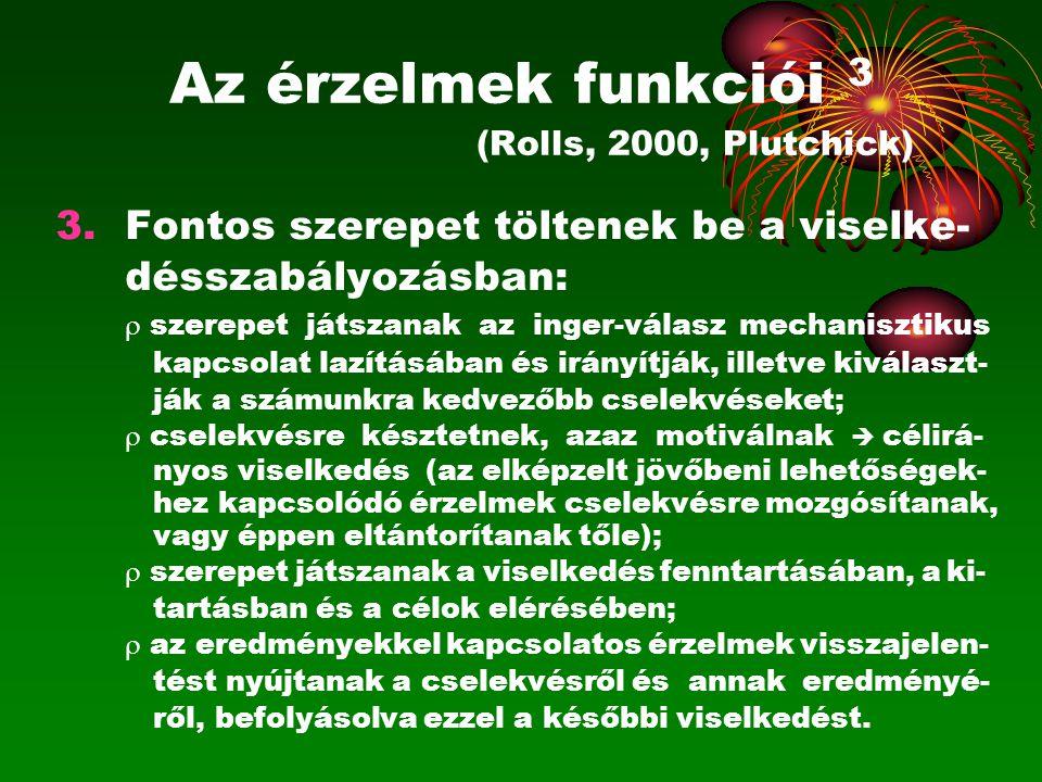 Az érzelmek funkciói 3 (Rolls, 2000, Plutchick) 3.Fontos szerepet töltenek be a viselke- désszabályozásban:  szerepet játszanak az inger-válasz mecha