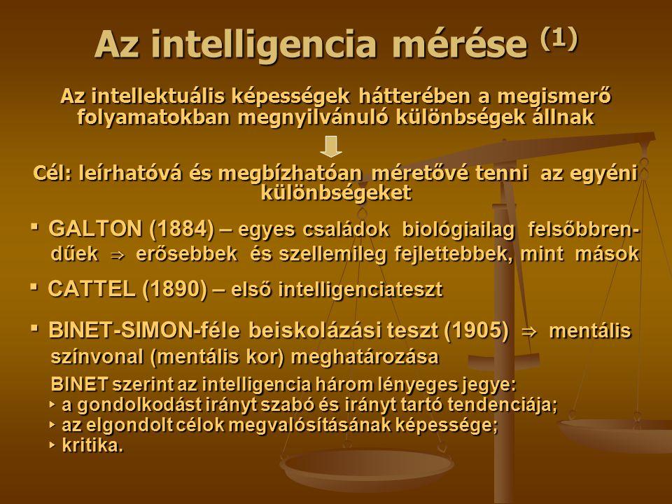 Az intelligencia mérése (1) Az intellektuális képességek hátterében a megismerő folyamatokban megnyilvánuló különbségek állnak Cél: leírhatóvá és megbízhatóan méretővé tenni az egyéni különbségeket ▪ GALTON (1884) – egyes családok biológiailag felsőbbren- ▪ GALTON (1884) – egyes családok biológiailag felsőbbren- dűek ⇒ erősebbek és szellemileg fejlettebbek, mint mások dűek ⇒ erősebbek és szellemileg fejlettebbek, mint mások ▪ CATTEL (1890) – első intelligenciateszt ▪ CATTEL (1890) – első intelligenciateszt ▪ BINET-SIMON-féle beiskolázási teszt (1905) ⇒ mentális ▪ BINET-SIMON-féle beiskolázási teszt (1905) ⇒ mentális színvonal (mentális kor) meghatározása színvonal (mentális kor) meghatározása BINET szerint az intelligencia három lényeges jegye: BINET szerint az intelligencia három lényeges jegye: ▸ a gondolkodást irányt szabó és irányt tartó tendenciája; ▸ a gondolkodást irányt szabó és irányt tartó tendenciája; ▸ az elgondolt célok megvalósításának képessége; ▸ az elgondolt célok megvalósításának képessége; ▸ kritika.