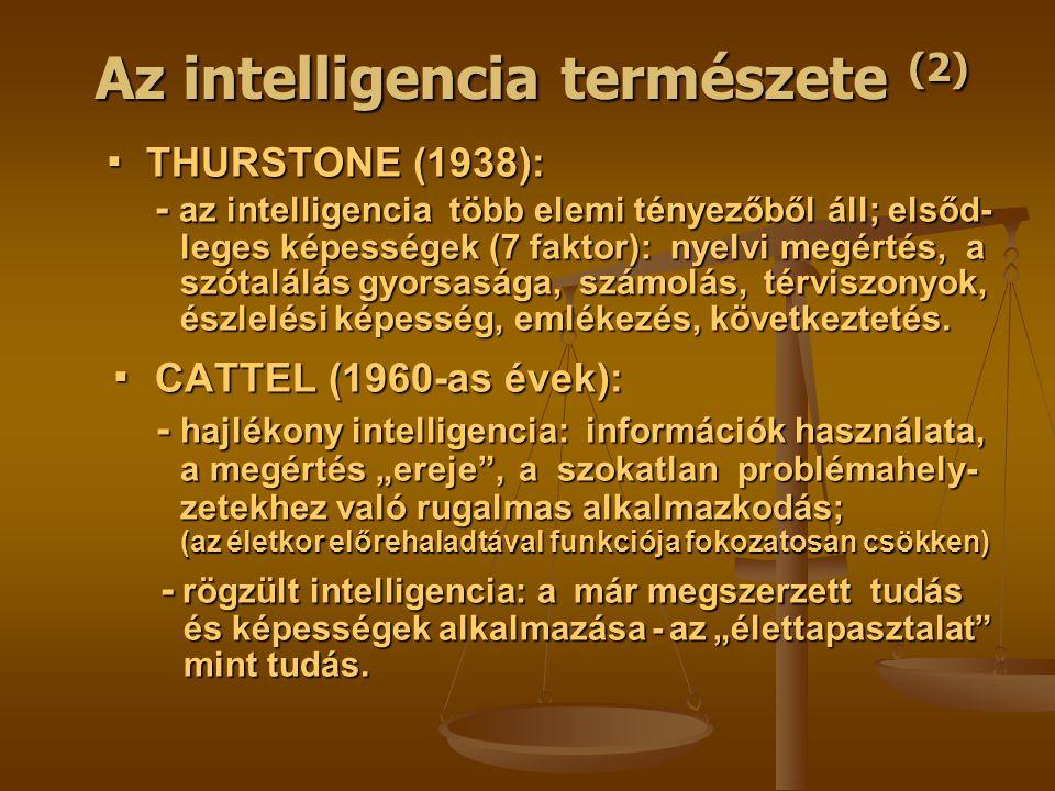 Az intelligencia természete (2) ▪ THURSTONE (1938): ▪ THURSTONE (1938): - az intelligencia több elemi tényezőből áll; elsőd- - az intelligencia több elemi tényezőből áll; elsőd- leges képességek (7 faktor): nyelvi megértés, a leges képességek (7 faktor): nyelvi megértés, a szótalálás gyorsasága, számolás, térviszonyok, szótalálás gyorsasága, számolás, térviszonyok, észlelési képesség, emlékezés, következtetés.