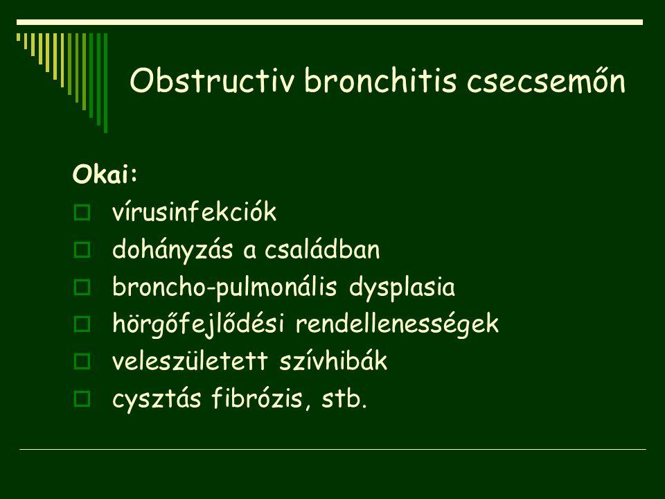 Obstructiv bronchitis csecsemőn Okai:  vírusinfekciók  dohányzás a családban  broncho-pulmonális dysplasia  hörgőfejlődési rendellenességek  vele