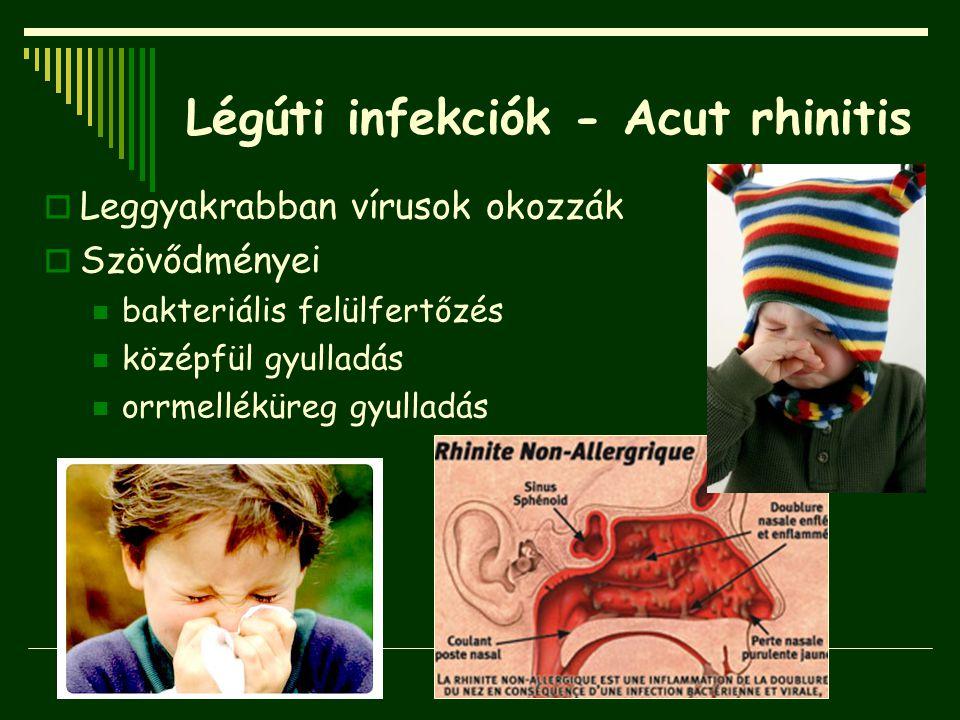Légúti infekciók - Acut rhinitis  Leggyakrabban vírusok okozzák  Szövődményei bakteriális felülfertőzés középfül gyulladás orrmelléküreg gyulladás