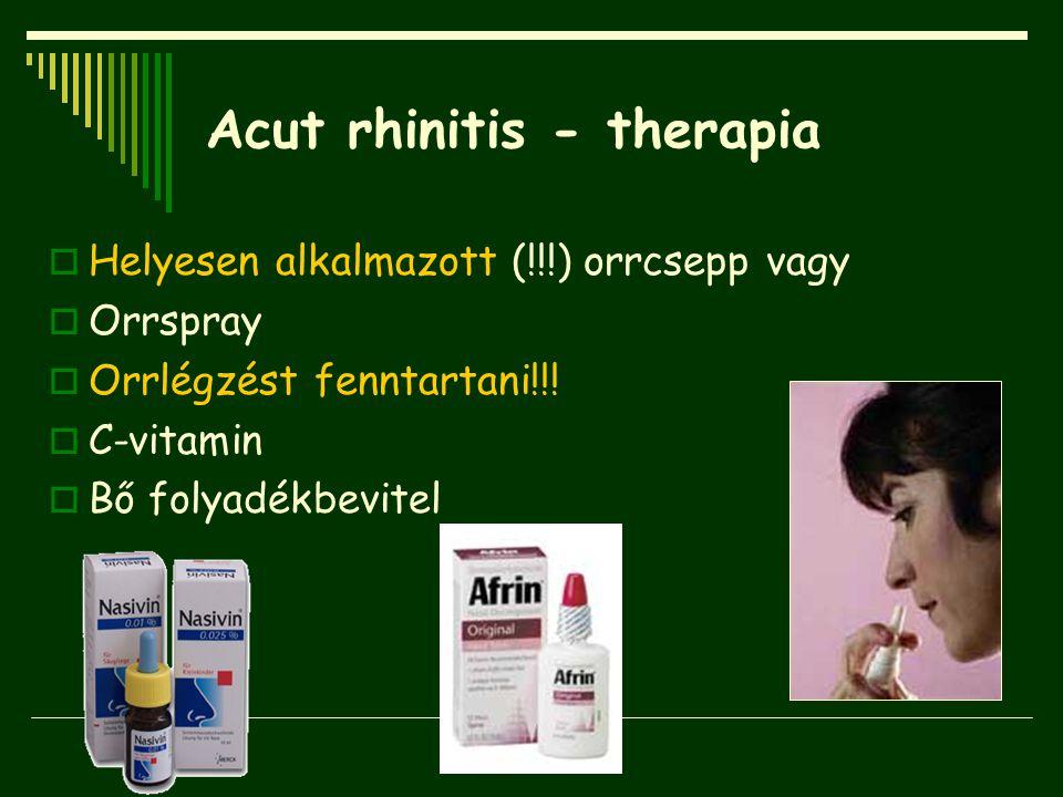 Acut rhinitis - therapia  Helyesen alkalmazott (!!!) orrcsepp vagy  Orrspray  Orrlégzést fenntartani!!!  C-vitamin  Bő folyadékbevitel