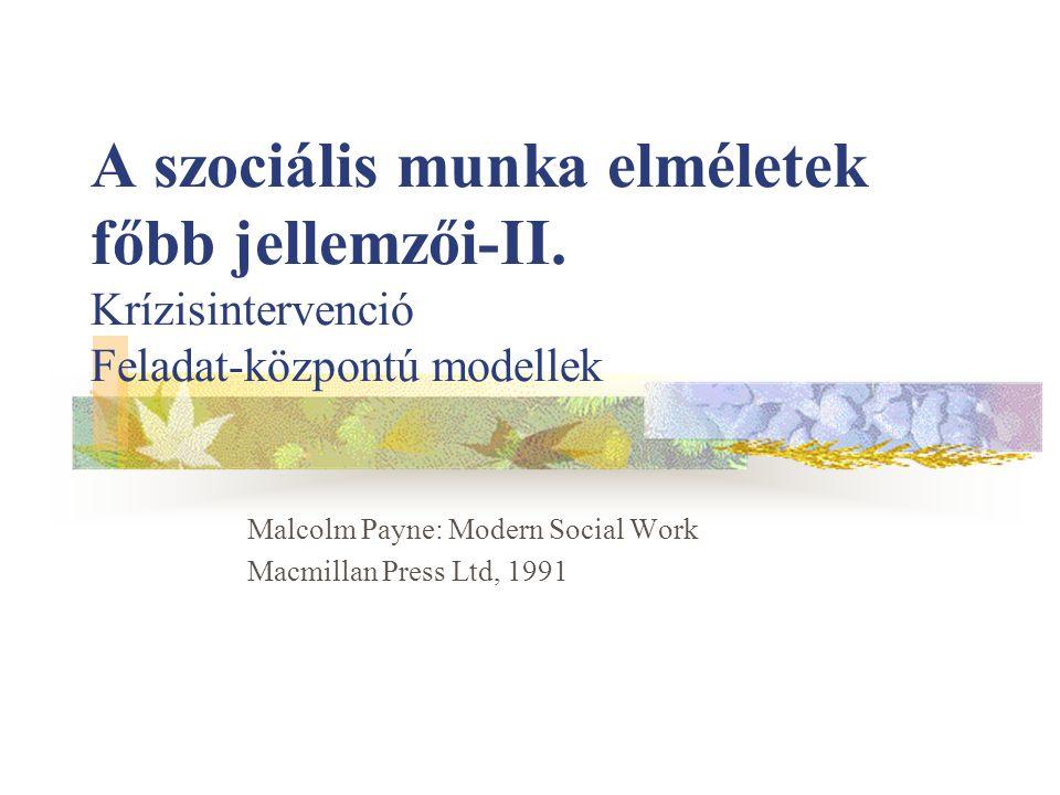 A szociális munka elméletek főbb jellemzői-II. Krízisintervenció Feladat-központú modellek Malcolm Payne: Modern Social Work Macmillan Press Ltd, 1991
