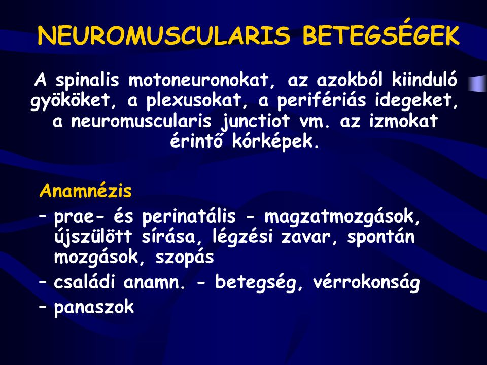 NEUROMUSCULARIS BETEGSÉGEK A spinalis motoneuronokat, az azokból kiinduló gyököket, a plexusokat, a perifériás idegeket, a neuromuscularis junctiot vm