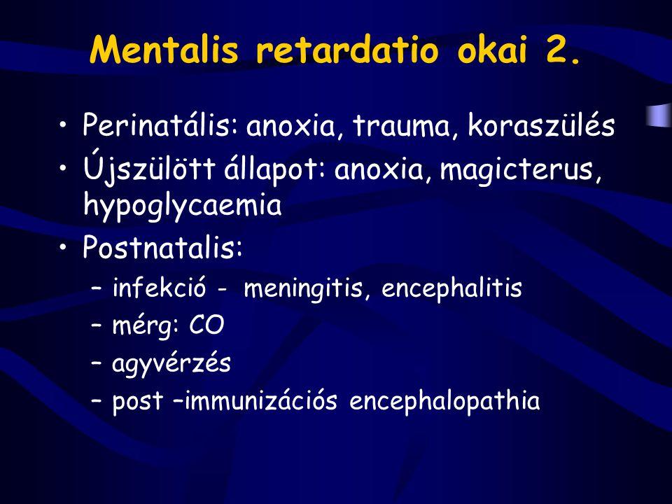 Mentalis retardatio okai 2. Perinatális: anoxia, trauma, koraszülés Újszülött állapot: anoxia, magicterus, hypoglycaemia Postnatalis: –infekció - meni