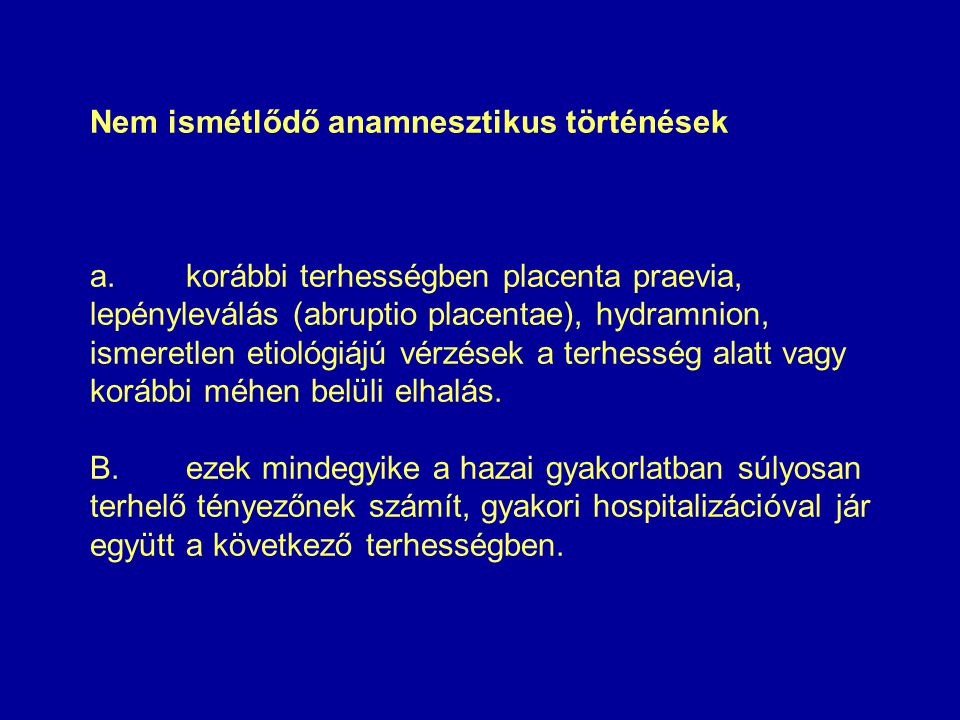 Nem ismétlődő anamnesztikus történések a.korábbi terhességben placenta praevia, lepényleválás (abruptio placentae), hydramnion, ismeretlen etiológiájú