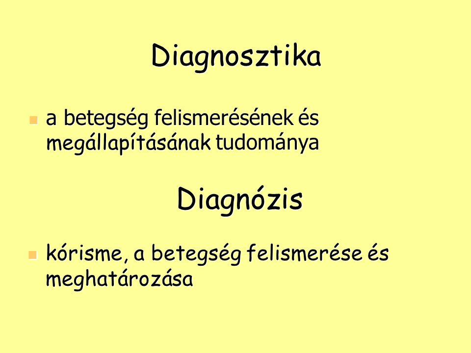 Diagnosztika a betegség felismerésének és megállapításának tudománya a betegség felismerésének és megállapításának tudománya Diagnózis kórisme, a bete