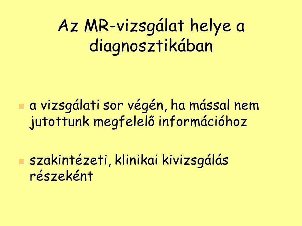 Az MR-vizsgálat helye a diagnosztikában a vizsgálati sor végén, ha mással nem jutottunk megfelelő információhoz a vizsgálati sor végén, ha mással nem