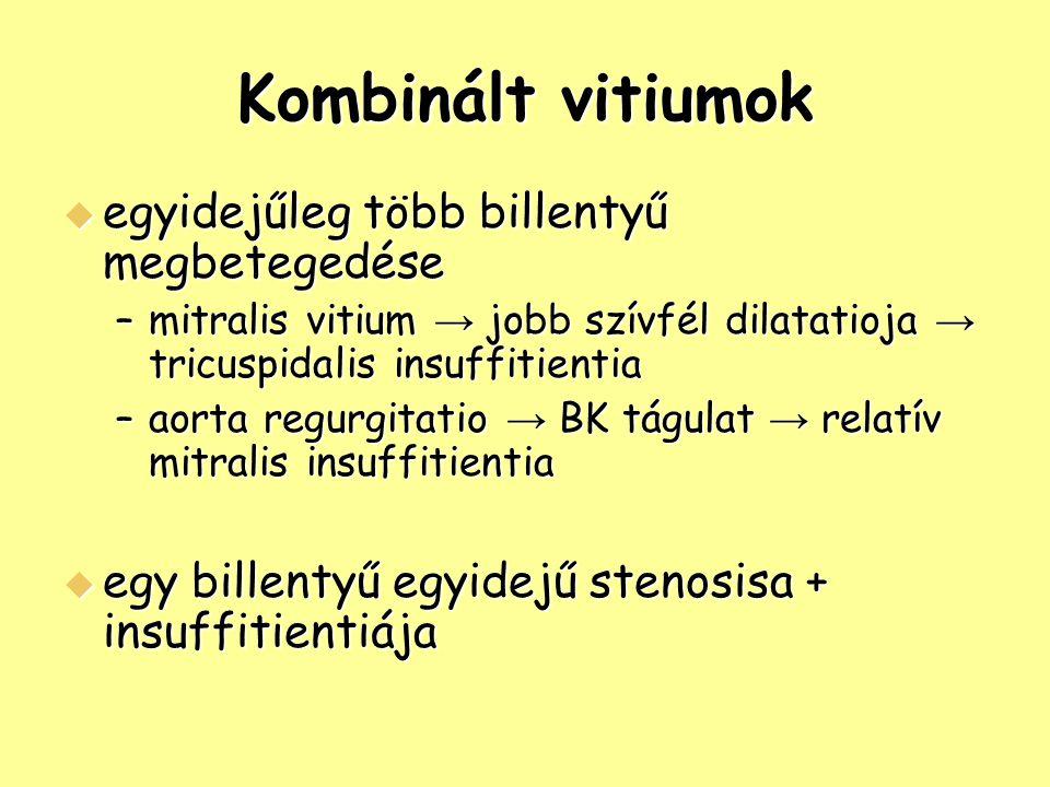Kombinált vitiumok  egyidejűleg több billentyű megbetegedése –mitralis vitium → jobb szívfél dilatatioja → tricuspidalis insuffitientia –aorta regurg