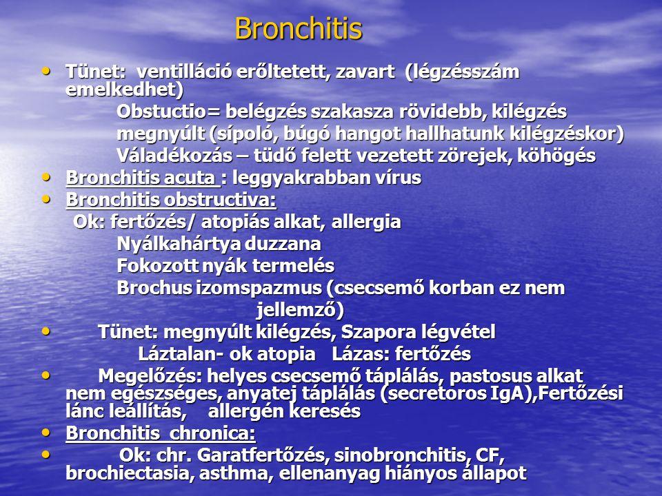 Bronchitis Tünet: ventilláció erőltetett, zavart (légzésszám emelkedhet) Tünet: ventilláció erőltetett, zavart (légzésszám emelkedhet) Obstuctio= belégzés szakasza rövidebb, kilégzés Obstuctio= belégzés szakasza rövidebb, kilégzés megnyúlt (sípoló, búgó hangot hallhatunk kilégzéskor) megnyúlt (sípoló, búgó hangot hallhatunk kilégzéskor) Váladékozás – tüdő felett vezetett zörejek, köhögés Váladékozás – tüdő felett vezetett zörejek, köhögés Bronchitis acuta : leggyakrabban vírus Bronchitis acuta : leggyakrabban vírus Bronchitis obstructiva: Bronchitis obstructiva: Ok: fertőzés/ atopiás alkat, allergia Ok: fertőzés/ atopiás alkat, allergia Nyálkahártya duzzana Nyálkahártya duzzana Fokozott nyák termelés Fokozott nyák termelés Brochus izomspazmus (csecsemő korban ez nem Brochus izomspazmus (csecsemő korban ez nem jellemző) jellemző) Tünet: megnyúlt kilégzés, Szapora légvétel Tünet: megnyúlt kilégzés, Szapora légvétel Láztalan- ok atopia Lázas: fertőzés Láztalan- ok atopia Lázas: fertőzés Megelőzés: helyes csecsemő táplálás, pastosus alkat nem egészséges, anyatej táplálás (secretoros IgA),Fertőzési lánc leállítás, allergén keresés Megelőzés: helyes csecsemő táplálás, pastosus alkat nem egészséges, anyatej táplálás (secretoros IgA),Fertőzési lánc leállítás, allergén keresés Bronchitis chronica: Bronchitis chronica: Ok: chr.