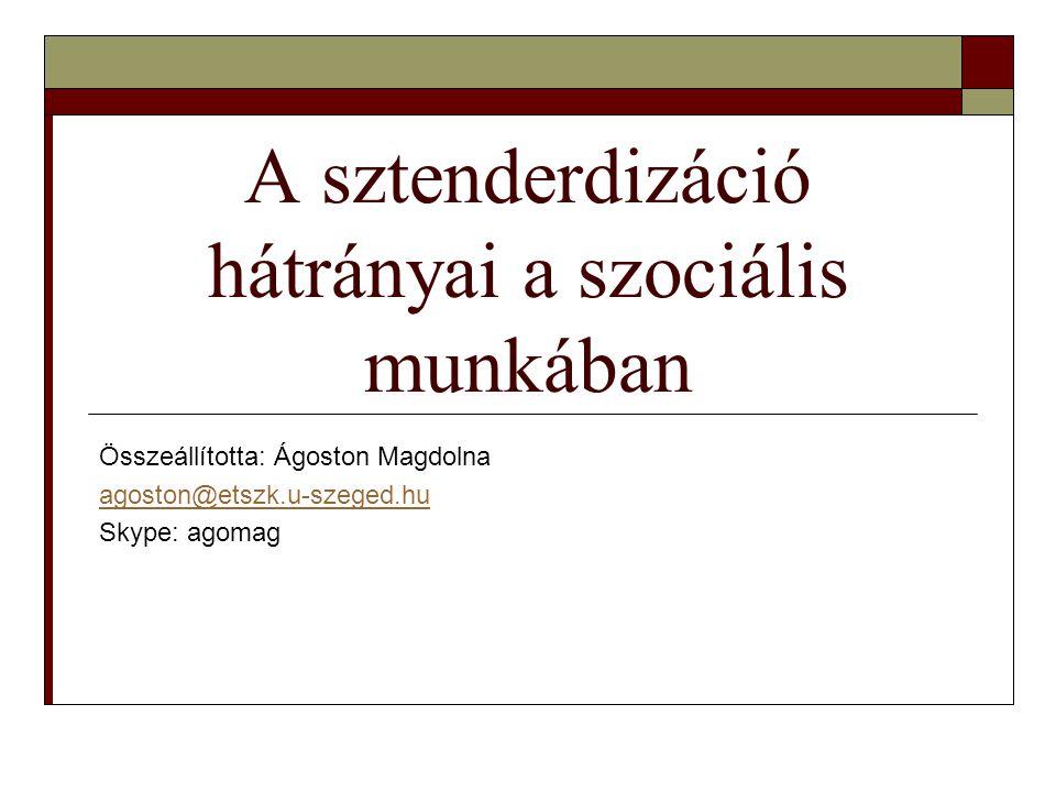 A sztenderdizáció hátrányai a szociális munkában Összeállította: Ágoston Magdolna agoston@etszk.u-szeged.hu Skype: agomag