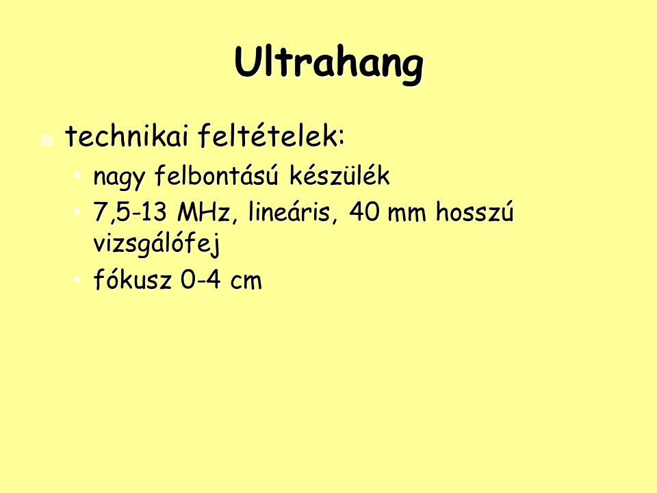 Ultrahang technikai feltételek: technikai feltételek: nagy felbontású készüléknagy felbontású készülék 7,5-13 MHz, lineáris, 40 mm hosszú vizsgálófej7,5-13 MHz, lineáris, 40 mm hosszú vizsgálófej fókusz 0-4 cmfókusz 0-4 cm